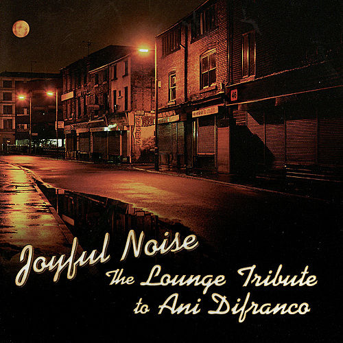 Play & Download Joyful Noise: The Lounge Tribute To Ani DiFranco by Lounge Brigade | Napster