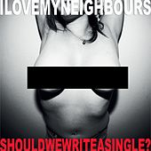 Should We Write a Single? by I Love My Neighbours