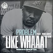 Like Whaaat (feat. Bad Lucc) - Single by Problem