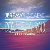 Don't Be Afraid (feat. Pablo) by Jeremy Rosado