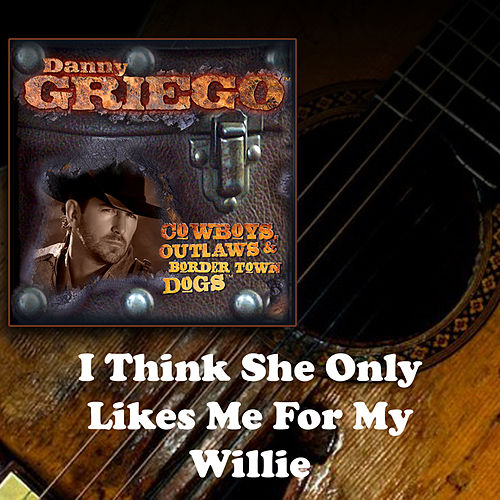 Play & Download I Think She Only Likes Me for My Willie by Danny Griego | Napster
