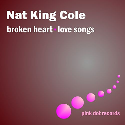 Broken Heart - Love Songs by Nat King Cole