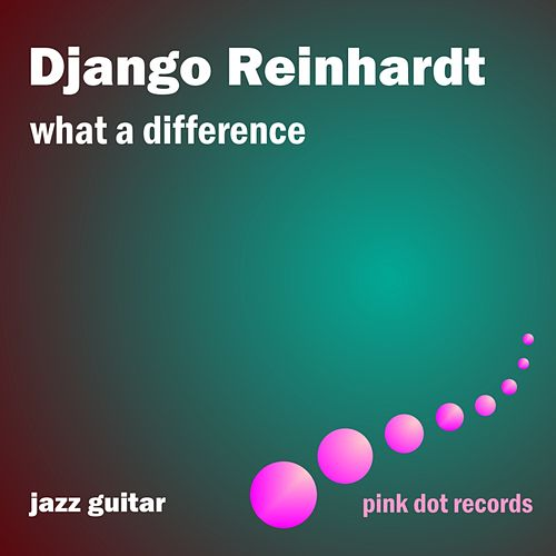 Play & Download What A Difference - Jazz Guitar by Django Reinhardt | Napster