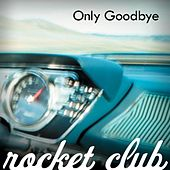 Only Goodbye by The Rocket Club