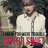 I Knew You Were Trouble. by Taylor Swift