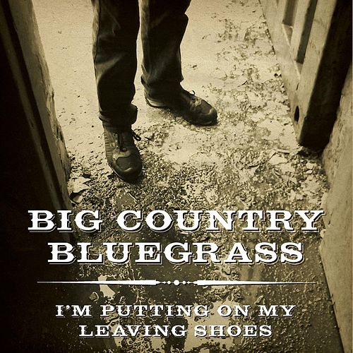 I'm Putting on My Leaving Shoes by Big Country Bluegrass