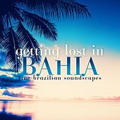 Play & Download Getting Lost In Bahia Fine Brazilian Soundscapes by Various Artists | Napster