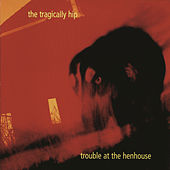 Trouble At The Henhouse by The Tragically Hip