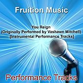 Play & Download You Reign [Originally Performed by Vashawn Mitchell] [Instrumental Performance Tracks] by Fruition Music Inc. | Napster