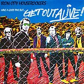 Play & Download Have A Good Time... But Get Out Alive by Iron City Houserockers | Napster