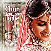 Chun Liya Maine Tujhe (Wedding Collection) by Various Artists