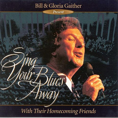 Play & Download Sing Your Blues Away by Bill & Gloria Gaither | Napster