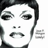 JAYE P. MORGAN LATELY! by Jaye P. Morgan