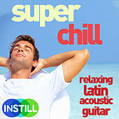 Play & Download Super Chill - Relaxing Latin Acoustic Guitar Music by Various Artists | Napster