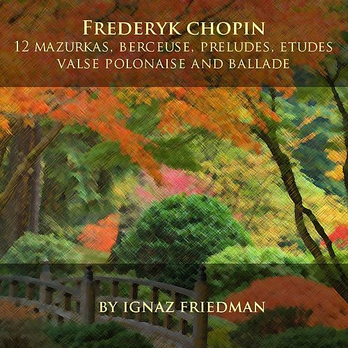 Play & Download Frédéric Chopin: 12 Mazurkas, Berceuse, Preludes, Etudes, Valse, Polonaise and Ballade by Ignaz Friedman | Napster