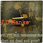 Will You Still Remember Me When Am Dead and Gone? by J.D.Hanke