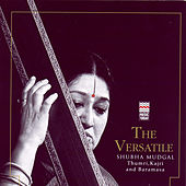 Play & Download The Versatile Shubha Mudgal - Thumri, Kajri And Baramasa by Shubha Mudgal | Napster