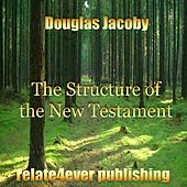 The Structure of the New Testament (Original Study Lesson) by Douglas Jacoby