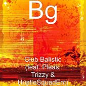 Play & Download Club Balistic (feat. Pleas, Trizzy & HustleSquadEnt) by B.G. | Napster
