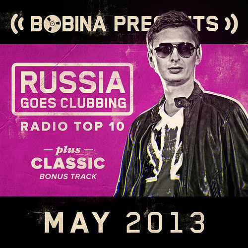 Bobina presents Russia Goes Clubbing Radio Top 10 May 2013 by Various Artists