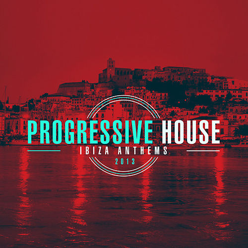 Progressive House Ibiza Anthems 2013 by Various Artists