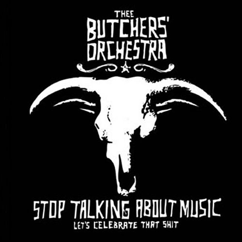Stop Talking About Music (Let's Celebrate That Shit) by Thee Butchers' Orchestra
