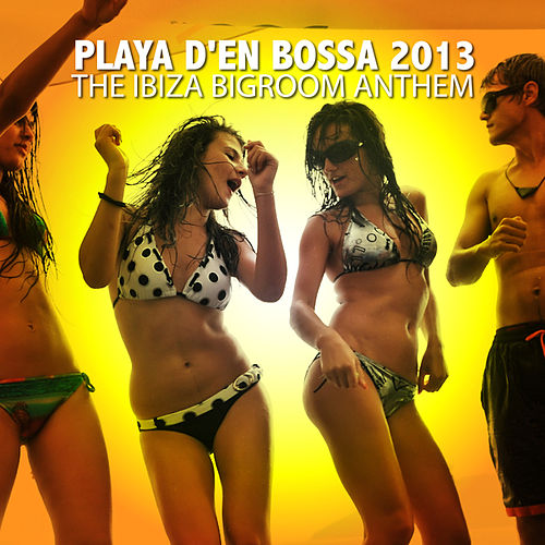 Play & Download Playa D'en Bossa 2013 - The Ibiza Bigroom Anthem by Various Artists | Napster