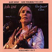 Give Yourself To Love: Recorded Live In Concert Vols. 1 & 2 by Kate Wolf