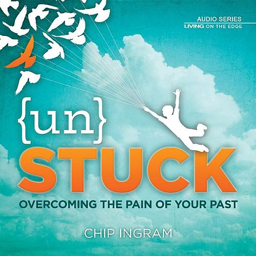 Unstuck - Overcoming the Pain of Your Past by Chip Ingram
