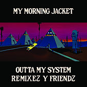 Play & Download Outta My System: Remixez Y Friendz by My Morning Jacket | Napster