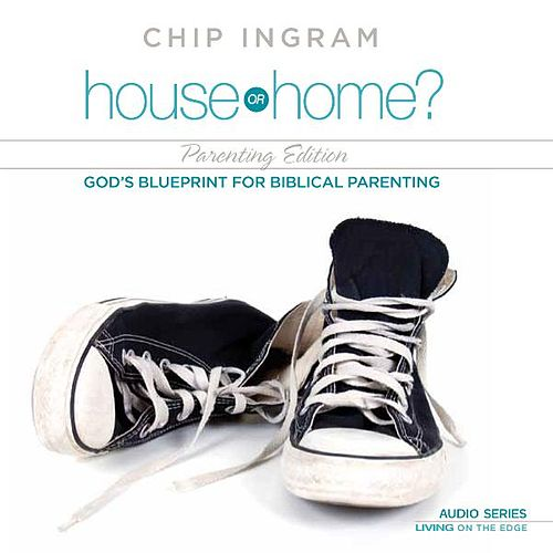 House or Home: Parenting Edition - God's Blueprint for Biblical Parenting by Chip Ingram