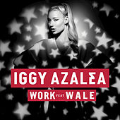 Play & Download Work (feat. Wale) by Iggy Azalea | Napster