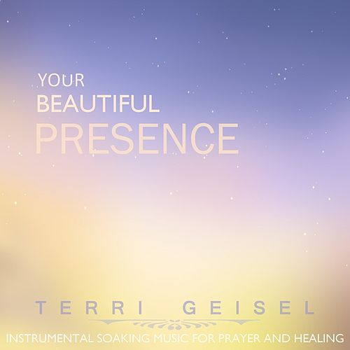 Play & Download Your Beautiful Presence: Instrumental Soaking Worship Music by Terri Geisel | Napster