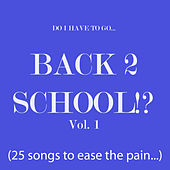 Do I Have to Go... Back 2 School!? Vol. 1 (25 songs to ease the pain) by Various Artists