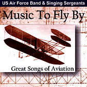 Play & Download Music to Fly By - Great Songs of Aviation by The Us Air Force Band And Singing Sergeants | Napster