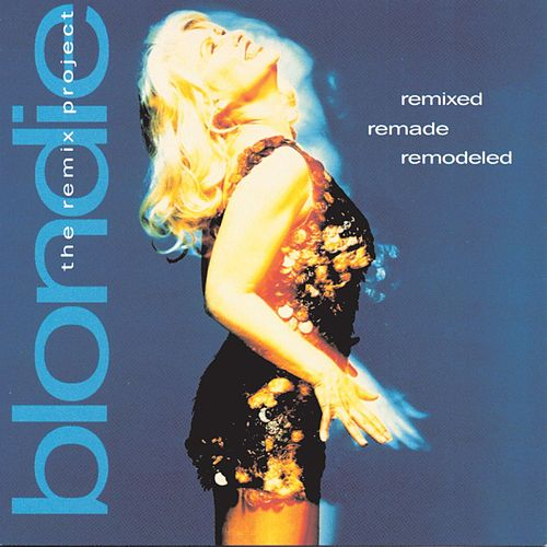 Remixed Remade Remodeled: The Blondie Remix Project by Blondie