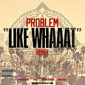 Like Whaaat (Remix) (feat. Wiz Khalifa, Tyga, Chris Brown & Master P) - Single by Problem