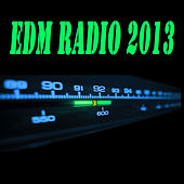 Play & Download Edm Radio 2013 (The Best Electro House, Electronic Dance, EDM, Techno, House & Progressive Trance) by Various Artists | Napster