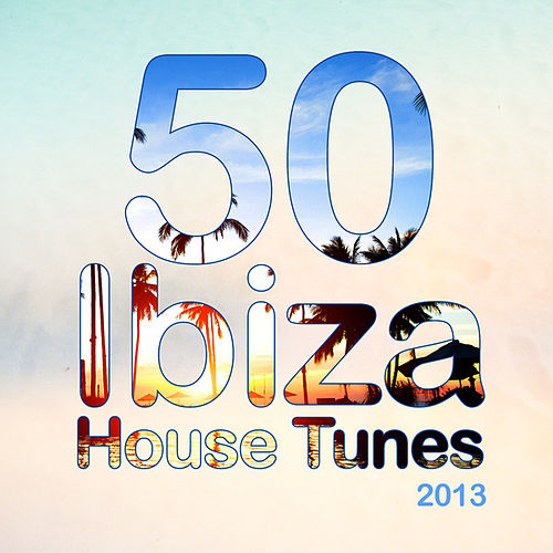 50 Ibiza House Tunes 2013 by Various Artists