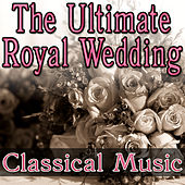 Play & Download The Ultimate Royal Wedding - Classical Music by Music Classics | Napster
