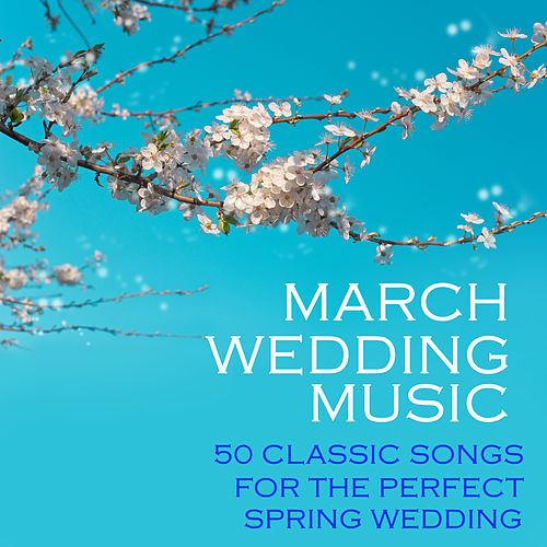 Play & Download March Wedding Music, 50 Classic Songs for the Perfect Spring Wedding by Classical Wedding Music Experts | Napster