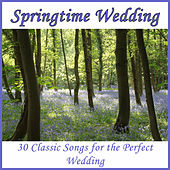 Springtime Wedding: 30 Classic Songs for the Perfect Wedding by Classical Wedding Music Experts