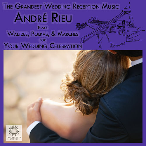 The Grandest Wedding Reception Music: André Rieu Plays Waltzes, Polkas, & Marches for Your Wedding Celebration by André Rieu