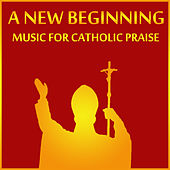 Play & Download A New Beginning: Music for Catholic Praise by Christian Music Experts | Napster