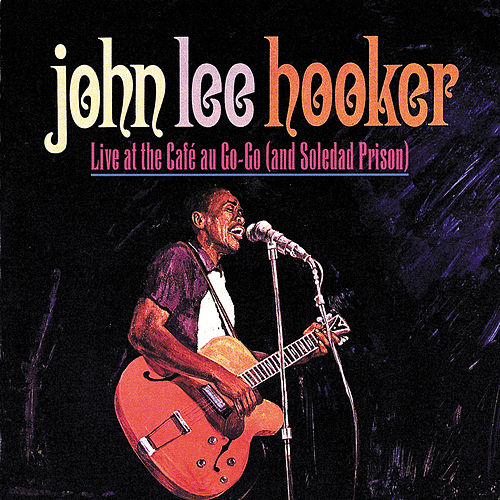 Live At The Cafe Au Go-Go (And Soledad Prison) by John Lee Hooker