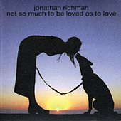 Not So Much to Be Loved As to Love von Jonathan Richman