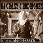 Play & Download Country Gone Crazy, Vol. 1 by DJ Crazy J Rodriguez | Napster