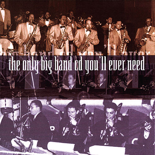 Play & Download The Only Big Band CD You'll Ever Need by Various Artists | Napster