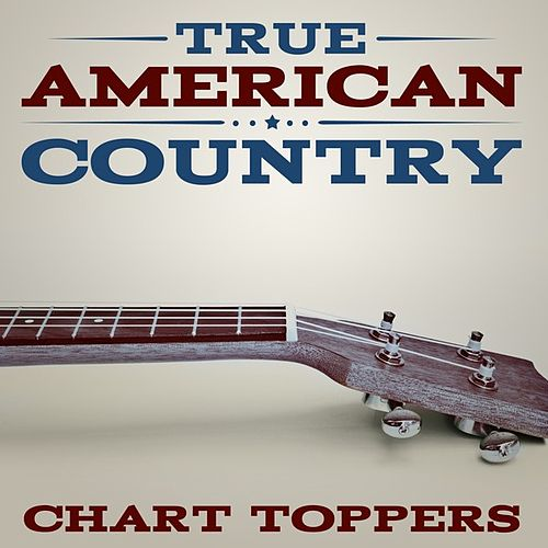 Play & Download True American Country - Chart Toppers by Various Artists | Napster