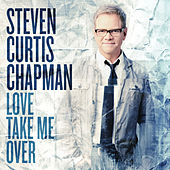 Love Take Me Over von Steven Curtis Chapman